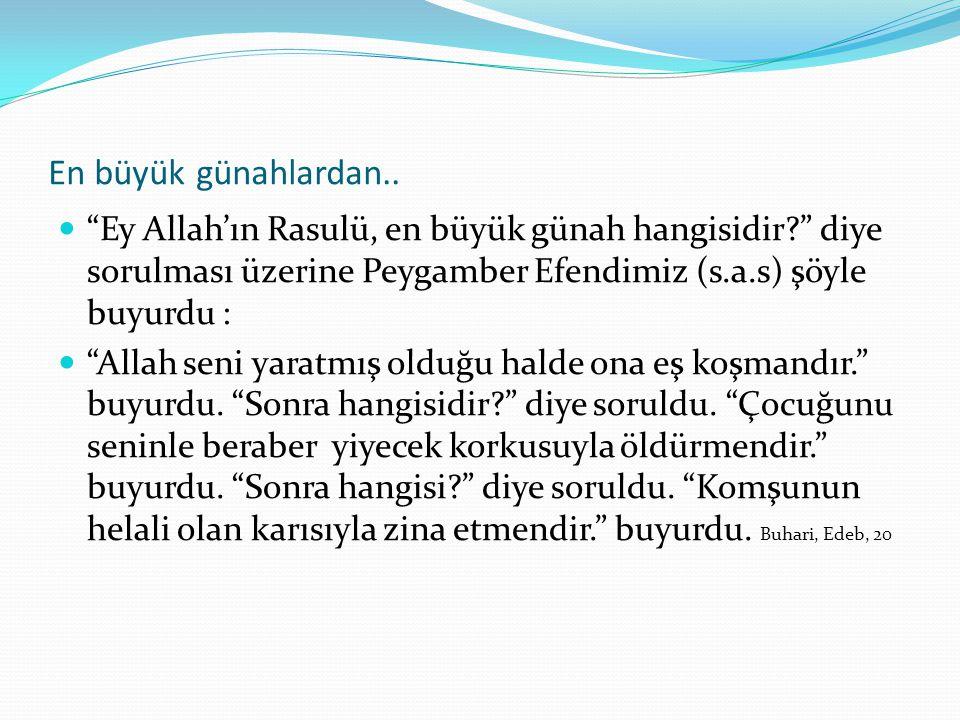 En büyük günahlardan.. Ey Allah'ın Rasulü, en büyük günah hangisidir diye sorulması üzerine Peygamber Efendimiz (s.a.s) şöyle buyurdu :