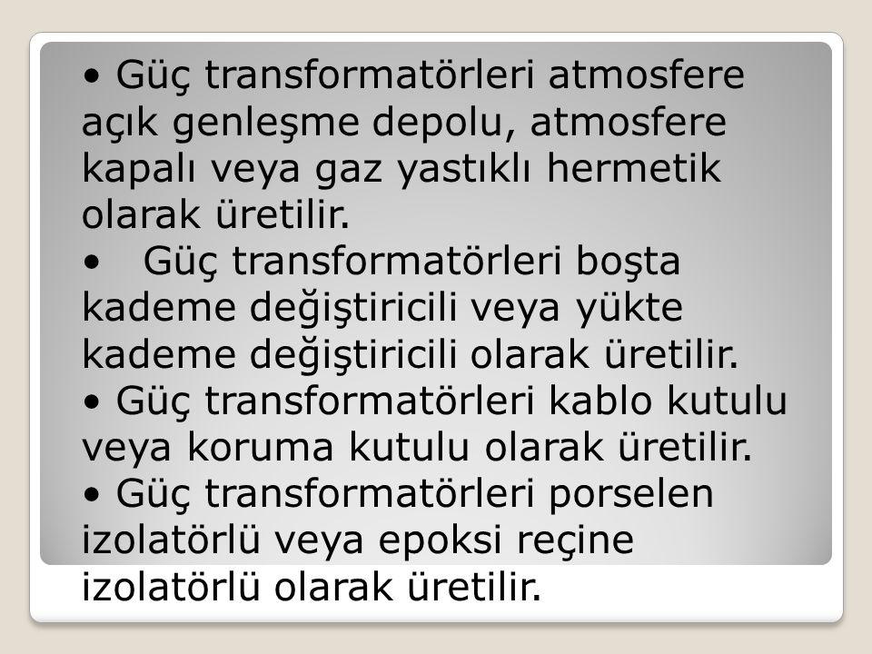 • Güç transformatörleri atmosfere açık genleşme depolu, atmosfere kapalı veya gaz yastıklı hermetik olarak üretilir.