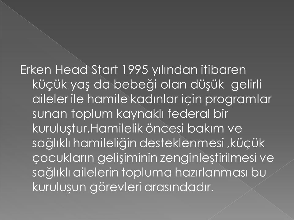 Erken Head Start 1995 yılından itibaren küçük yaş da bebeği olan düşük gelirli aileler ile hamile kadınlar için programlar sunan toplum kaynaklı federal bir kuruluştur.Hamilelik öncesi bakım ve sağlıklı hamileliğin desteklenmesi ,küçük çocukların gelişiminin zenginleştirilmesi ve sağlıklı ailelerin topluma hazırlanması bu kuruluşun görevleri arasındadır.
