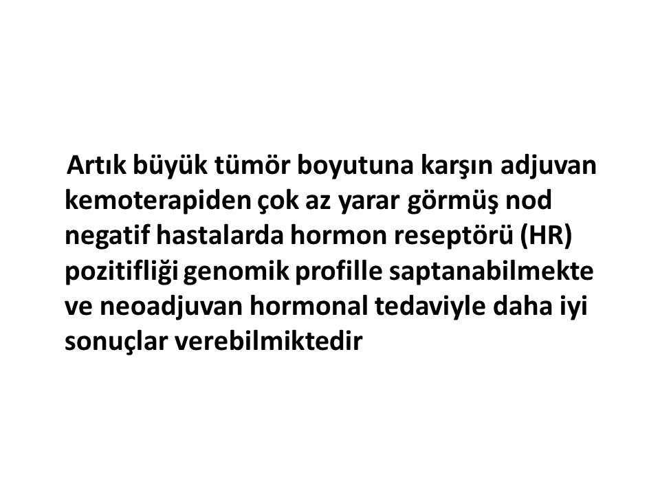 Artık büyük tümör boyutuna karşın adjuvan kemoterapiden çok az yarar görmüş nod negatif hastalarda hormon reseptörü (HR) pozitifliği genomik profille saptanabilmekte ve neoadjuvan hormonal tedaviyle daha iyi sonuçlar verebilmiktedir