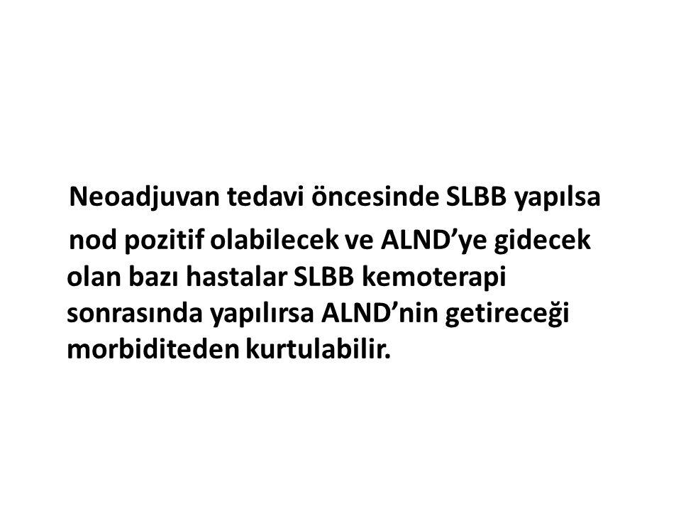 Neoadjuvan tedavi öncesinde SLBB yapılsa nod pozitif olabilecek ve ALND'ye gidecek olan bazı hastalar SLBB kemoterapi sonrasında yapılırsa ALND'nin getireceği morbiditeden kurtulabilir.