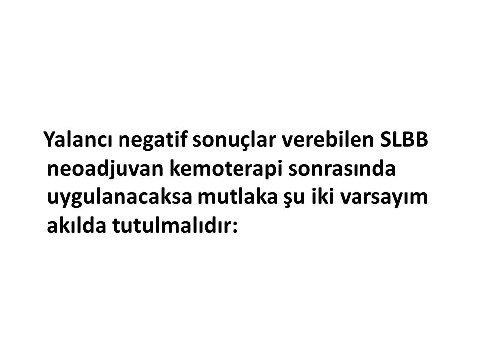 Yalancı negatif sonuçlar verebilen SLBB neoadjuvan kemoterapi sonrasında uygulanacaksa mutlaka şu iki varsayım akılda tutulmalıdır: