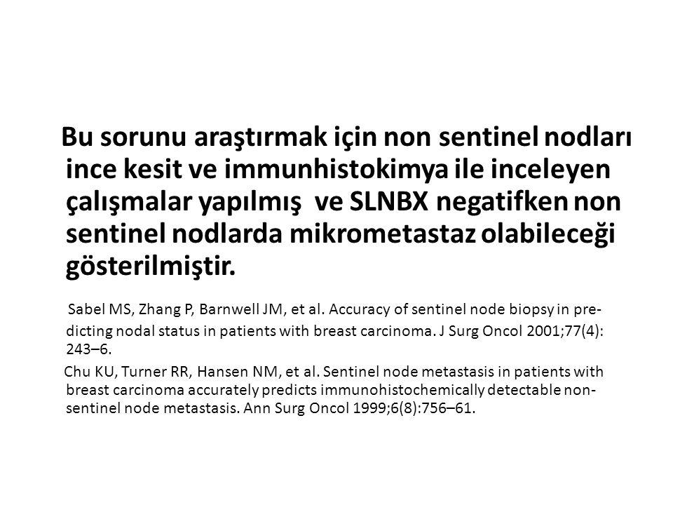 Bu sorunu araştırmak için non sentinel nodları ince kesit ve immunhistokimya ile inceleyen çalışmalar yapılmış ve SLNBX negatifken non sentinel nodlarda mikrometastaz olabileceği gösterilmiştir.