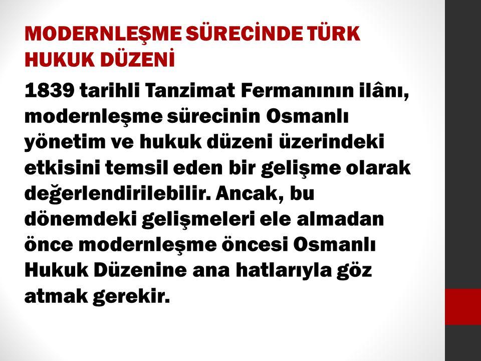 MODERNLEŞME SÜRECİNDE TÜRK HUKUK DÜZENİ 1839 tarihli Tanzimat Fermanının ilânı, modernleşme sürecinin Osmanlı yönetim ve hukuk düzeni üzerindeki etkisini temsil eden bir gelişme olarak değerlendirilebilir.