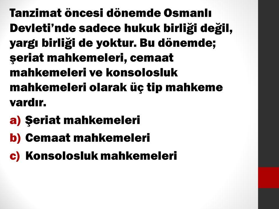 Tanzimat öncesi dönemde Osmanlı Devleti'nde sadece hukuk birliği değil, yargı birliği de yoktur. Bu dönemde; şeriat mahkemeleri, cemaat mahkemeleri ve konsolosluk mahkemeleri olarak üç tip mahkeme vardır.