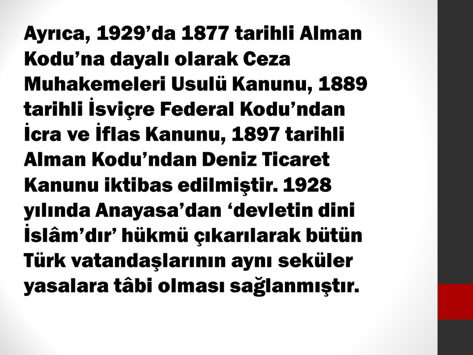 Ayrıca, 1929'da 1877 tarihli Alman Kodu'na dayalı olarak Ceza Muhakemeleri Usulü Kanunu, 1889 tarihli İsviçre Federal Kodu'ndan İcra ve İflas Kanunu, 1897 tarihli Alman Kodu'ndan Deniz Ticaret Kanunu iktibas edilmiştir.