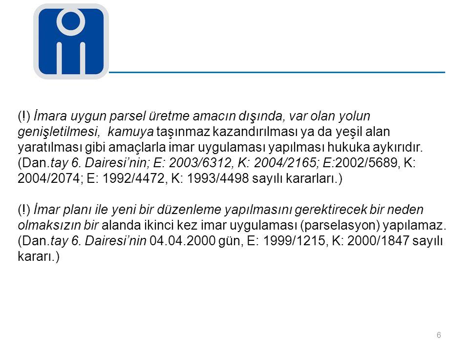 (!) İmara uygun parsel üretme amacın dışında, var olan yolun genişletilmesi, kamuya taşınmaz kazandırılması ya da yeşil alan yaratılması gibi amaçlarla imar uygulaması yapılması hukuka aykırıdır. (Dan.tay 6. Dairesi'nin; E: 2003/6312, K: 2004/2165; E:2002/5689, K: 2004/2074; E: 1992/4472, K: 1993/4498 sayılı kararları.)