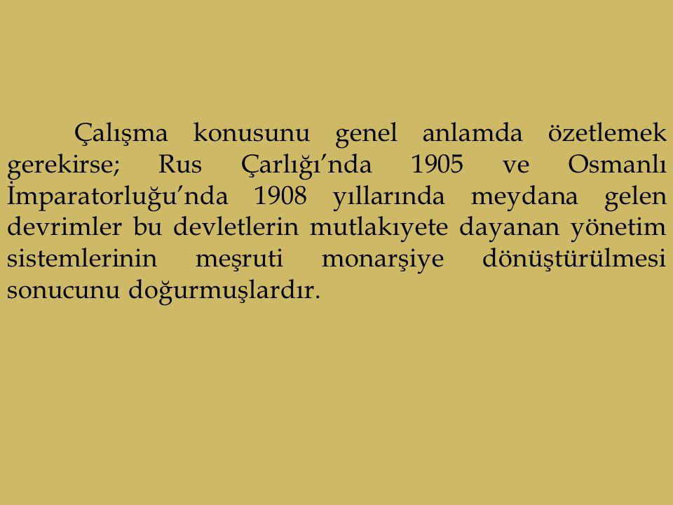 Çalışma konusunu genel anlamda özetlemek gerekirse; Rus Çarlığı'nda 1905 ve Osmanlı İmparatorluğu'nda 1908 yıllarında meydana gelen devrimler bu devletlerin mutlakıyete dayanan yönetim sistemlerinin meşruti monarşiye dönüştürülmesi sonucunu doğurmuşlardır.