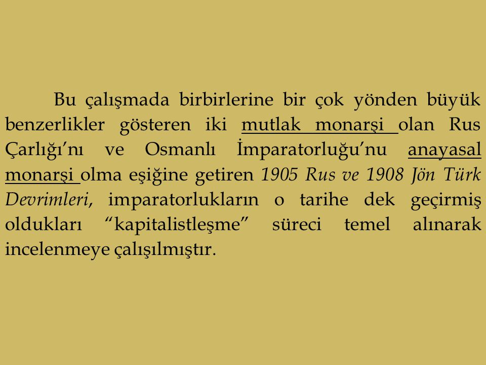 Bu çalışmada birbirlerine bir çok yönden büyük benzerlikler gösteren iki mutlak monarşi olan Rus Çarlığı'nı ve Osmanlı İmparatorluğu'nu anayasal monarşi olma eşiğine getiren 1905 Rus ve 1908 Jön Türk Devrimleri, imparatorlukların o tarihe dek geçirmiş oldukları kapitalistleşme süreci temel alınarak incelenmeye çalışılmıştır.