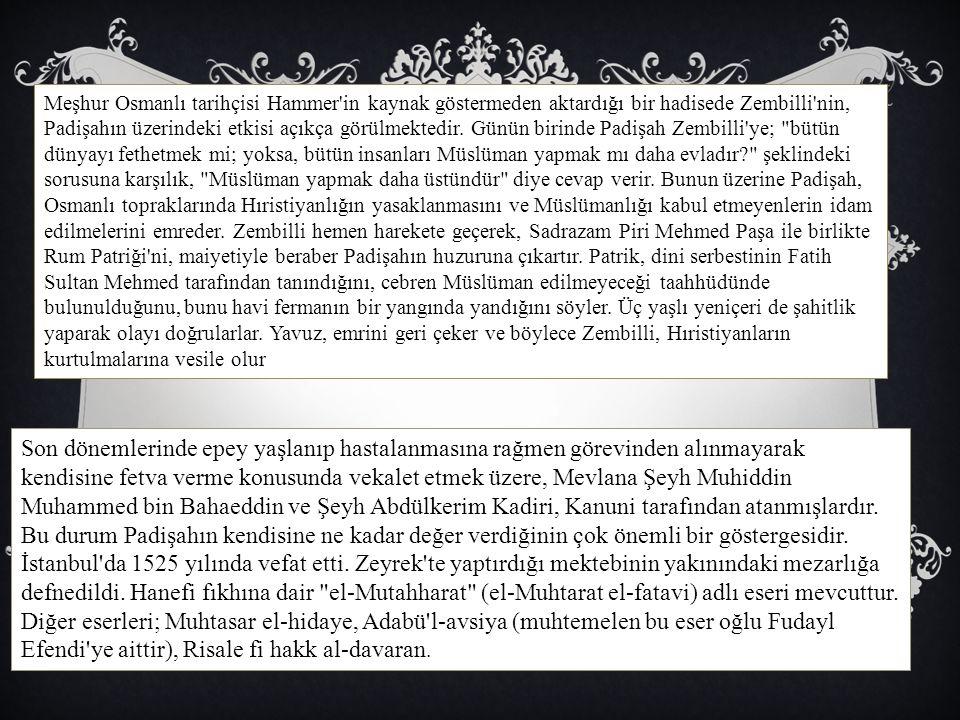 Meşhur Osmanlı tarihçisi Hammer in kaynak göstermeden aktardığı bir hadisede Zembilli nin, Padişahın üzerindeki etkisi açıkça görülmektedir. Günün birinde Padişah Zembilli ye; bütün dünyayı fethetmek mi; yoksa, bütün insanları Müslüman yapmak mı daha evladır şeklindeki sorusuna karşılık, Müslüman yapmak daha üstündür diye cevap verir. Bunun üzerine Padişah, Osmanlı topraklarında Hıristiyanlığın yasaklanmasını ve Müslümanlığı kabul etmeyenlerin idam edilmelerini emreder. Zembilli hemen harekete geçerek, Sadrazam Piri Mehmed Paşa ile birlikte Rum Patriği ni, maiyetiyle beraber Padişahın huzuruna çıkartır. Patrik, dini serbestinin Fatih Sultan Mehmed tarafından tanındığını, cebren Müslüman edilmeyeceği taahhüdünde bulunulduğunu, bunu havi fermanın bir yangında yandığını söyler. Üç yaşlı yeniçeri de şahitlik yaparak olayı doğrularlar. Yavuz, emrini geri çeker ve böylece Zembilli, Hıristiyanların kurtulmalarına vesile olur
