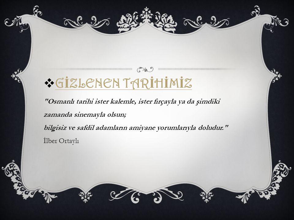 GİZLENEN TARİHİMİZ Osmanlı tarihi ister kalemle, ister fırçayla ya da şimdiki zamanda sinemayla olsun; bilgisiz ve safdil adamların amiyane yorumlarıyla doludur. İlber Ortaylı