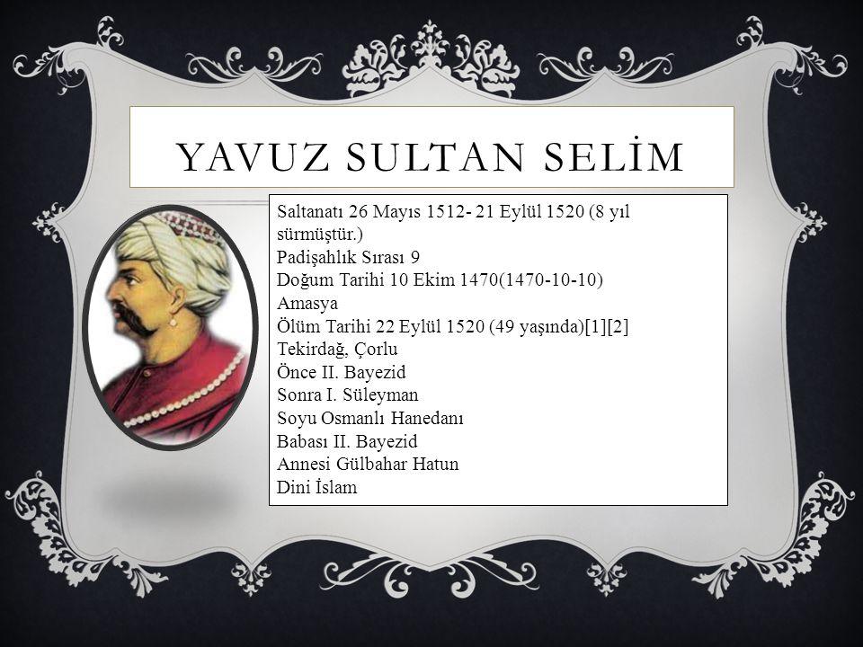 YAVUZ SULTAN SELİM Saltanatı 26 Mayıs 1512- 21 Eylül 1520 (8 yıl sürmüştür.) Padişahlık Sırası 9. Doğum Tarihi 10 Ekim 1470(1470-10-10)