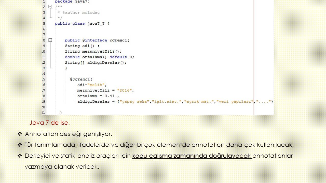 Java 7 de ise, Annotation desteği genişliyor. Tür tanımlamada, ifadelerde ve diğer birçok elementde annotation daha çok kullanılacak.