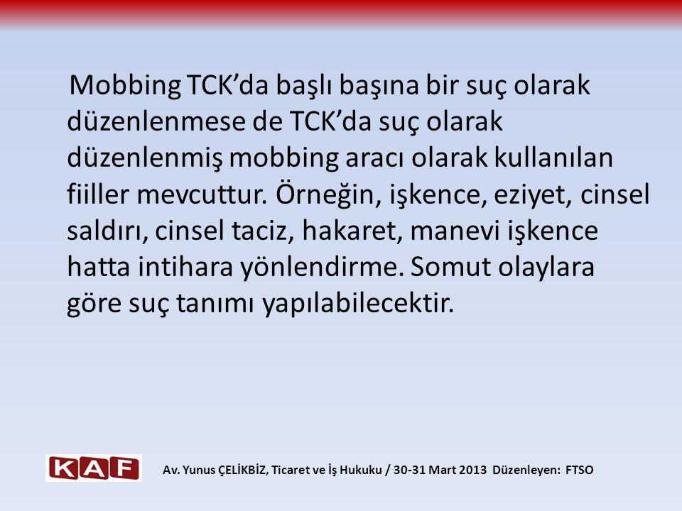 Mobbing TCK'da başlı başına bir suç olarak düzenlenmese de TCK'da suç olarak düzenlenmiş mobbing aracı olarak kullanılan fiiller mevcuttur. Örneğin, işkence, eziyet, cinsel saldırı, cinsel taciz, hakaret, manevi işkence hatta intihara yönlendirme. Somut olaylara göre suç tanımı yapılabilecektir.