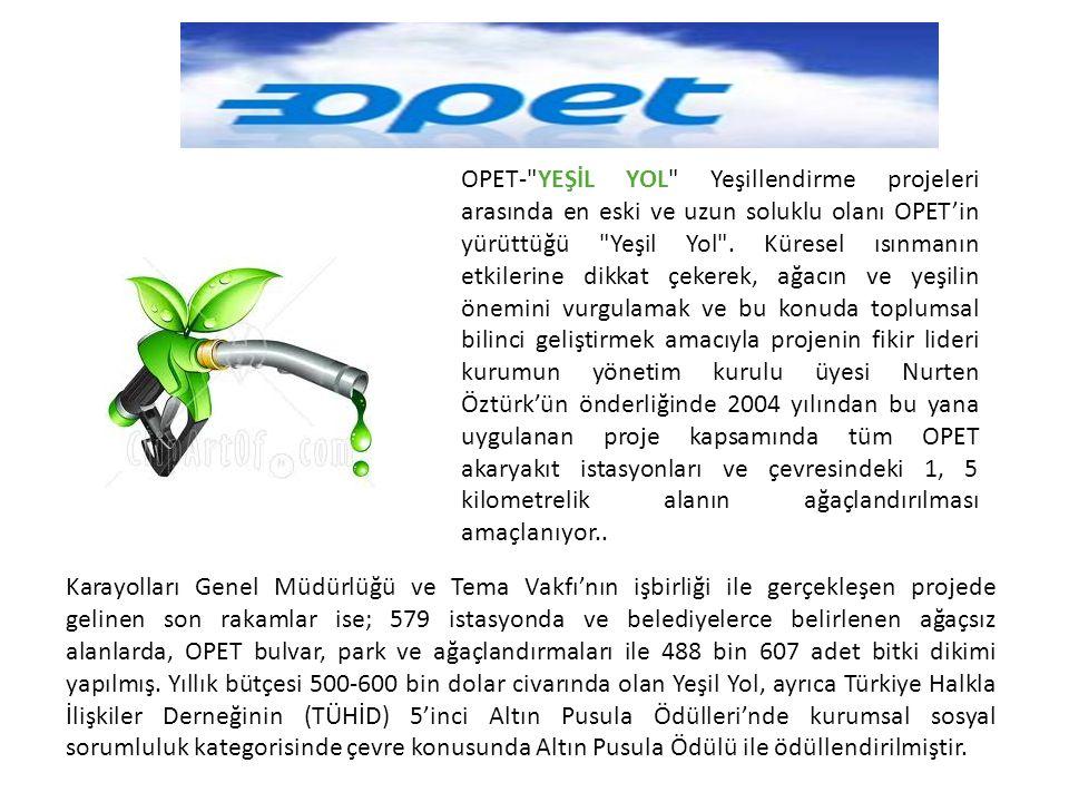 OPET- YEŞİL YOL Yeşillendirme projeleri arasında en eski ve uzun soluklu olanı OPET'in yürüttüğü Yeşil Yol . Küresel ısınmanın etkilerine dikkat çekerek, ağacın ve yeşilin önemini vurgulamak ve bu konuda toplumsal bilinci geliştirmek amacıyla projenin fikir lideri kurumun yönetim kurulu üyesi Nurten Öztürk'ün önderliğinde 2004 yılından bu yana uygulanan proje kapsamında tüm OPET akaryakıt istasyonları ve çevresindeki 1, 5 kilometrelik alanın ağaçlandırılması amaçlanıyor..