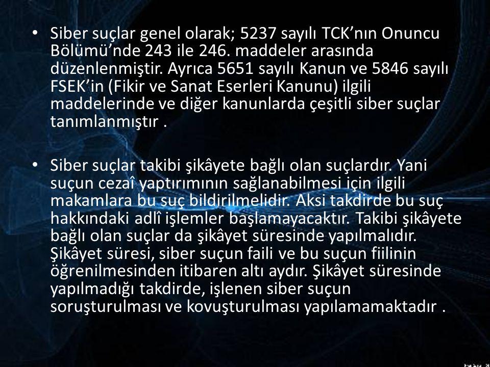 Siber suçlar genel olarak; 5237 sayılı TCK'nın Onuncu Bölümü'nde 243 ile 246. maddeler arasında düzenlenmiştir. Ayrıca 5651 sayılı Kanun ve 5846 sayılı FSEK'in (Fikir ve Sanat Eserleri Kanunu) ilgili maddelerinde ve diğer kanunlarda çeşitli siber suçlar tanımlanmıştır .