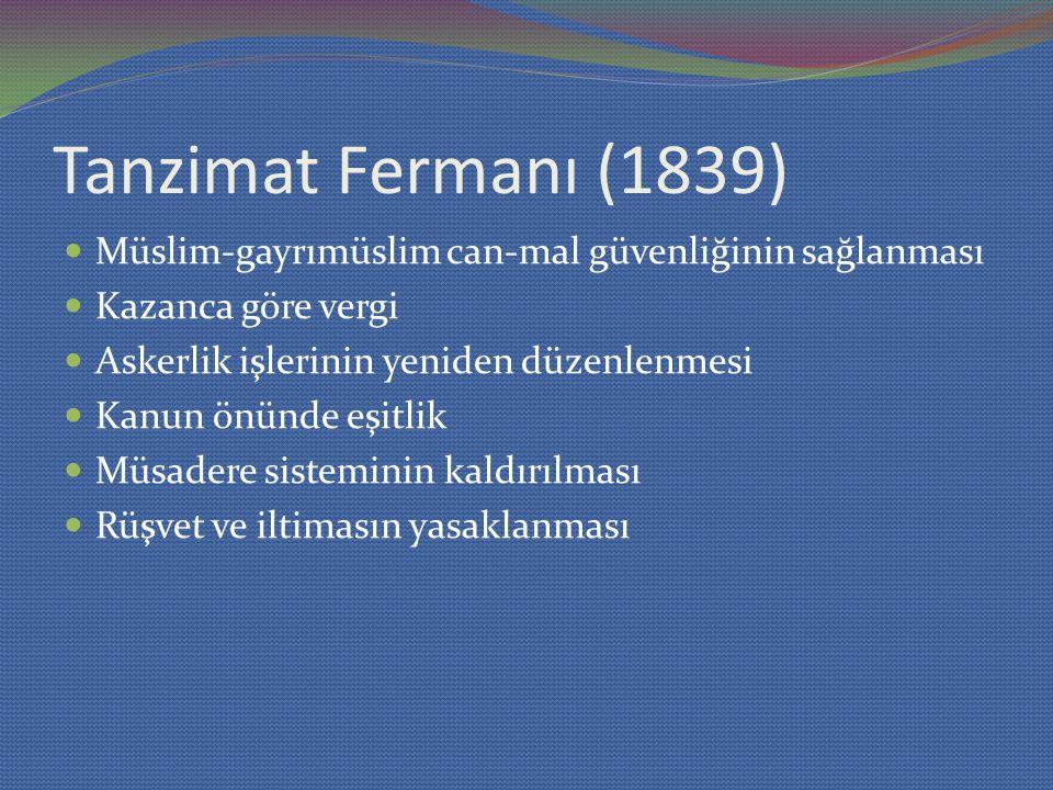 Tanzimat Fermanı (1839) Müslim-gayrımüslim can-mal güvenliğinin sağlanması. Kazanca göre vergi. Askerlik işlerinin yeniden düzenlenmesi.