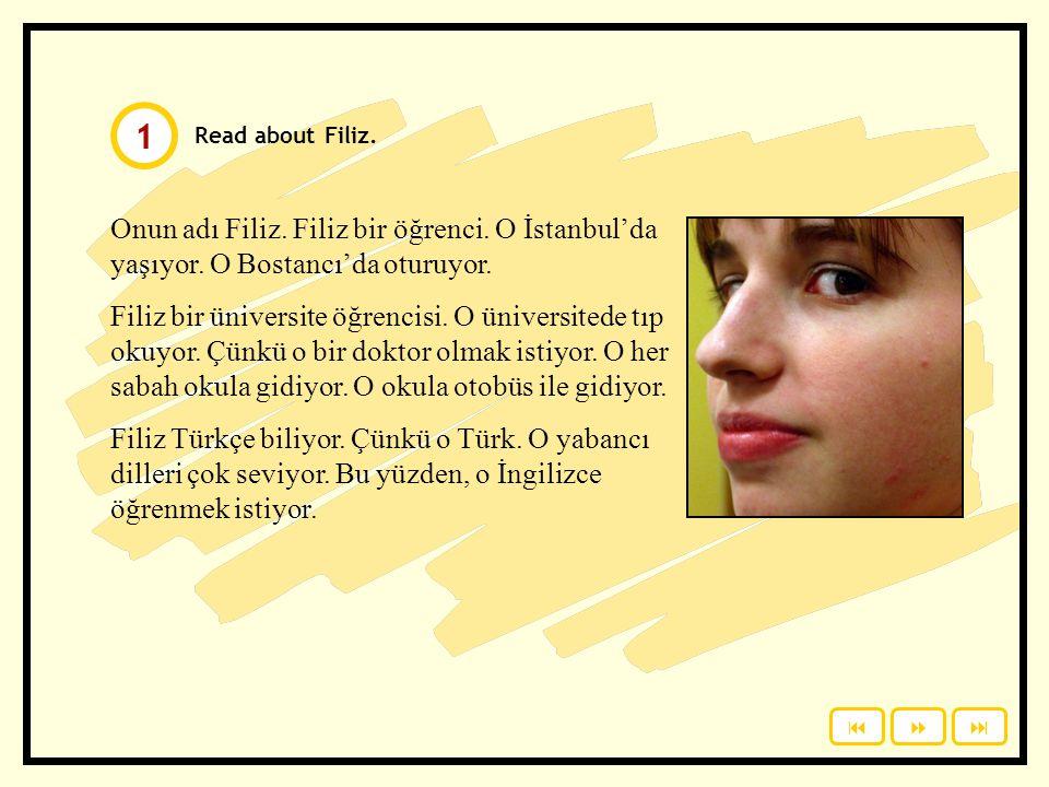 1 Read about Filiz. Onun adı Filiz. Filiz bir öğrenci. O İstanbul'da yaşıyor. O Bostancı'da oturuyor.