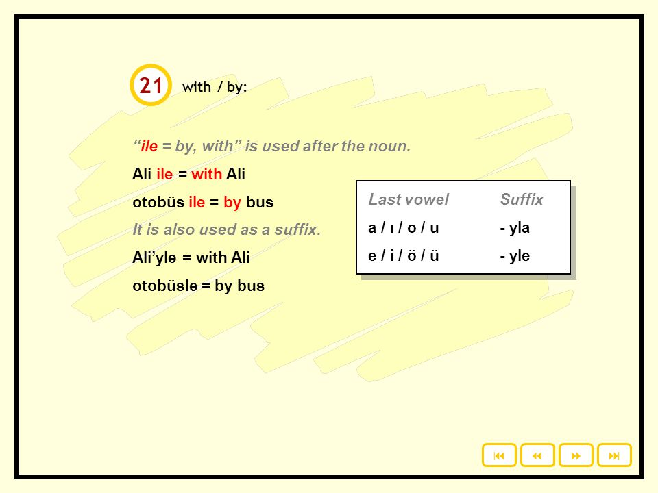 21 ile = by, with is used after the noun. Ali ile = with Ali