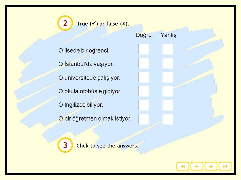 2 3 Doğru Yanlış O lisede bir öğrenci. O İstanbul'da yaşıyor.