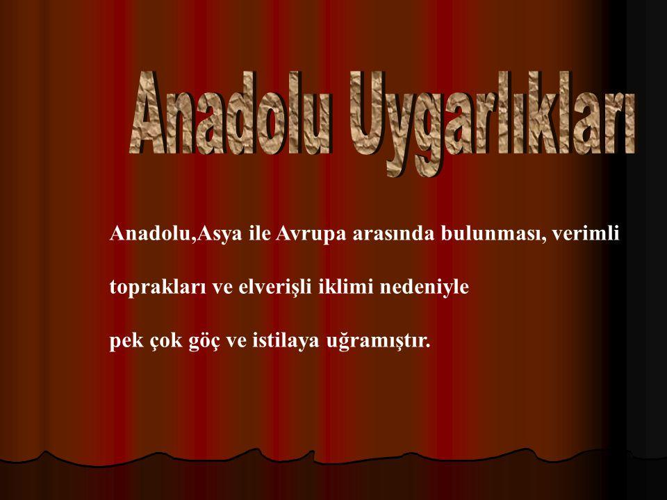 Anadolu Uygarlıkları Anadolu,Asya ile Avrupa arasında bulunması, verimli. toprakları ve elverişli iklimi nedeniyle.