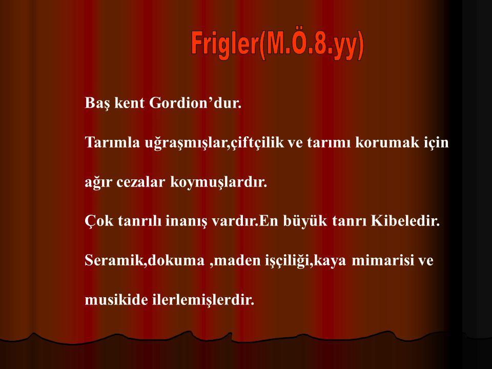 Frigler(M.Ö.8.yy) Baş kent Gordion'dur.
