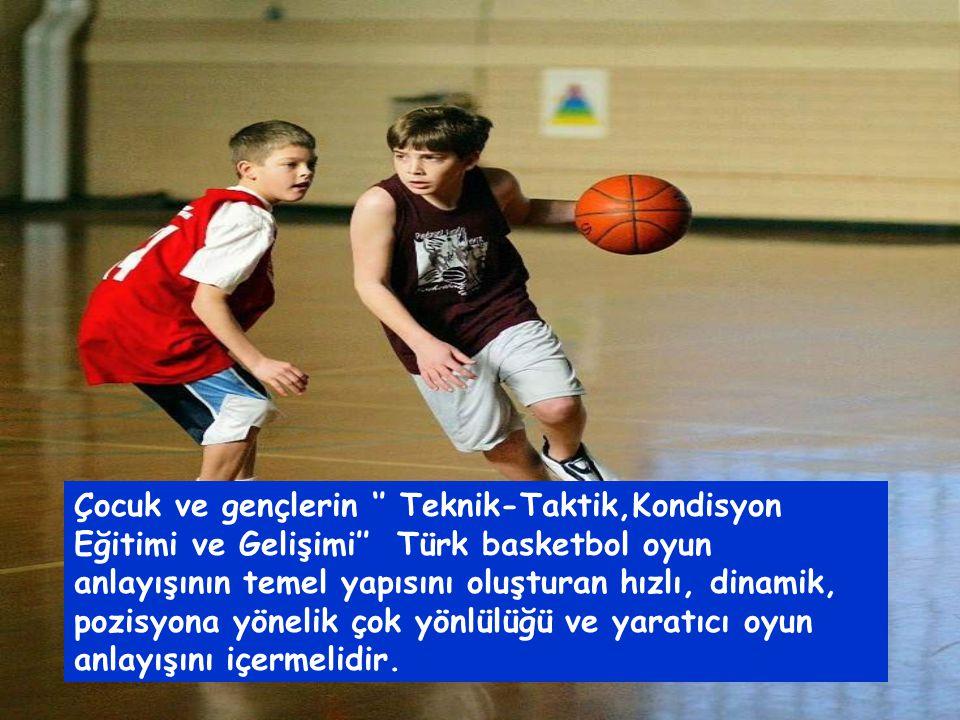 Çocuk ve gençlerin '' Teknik-Taktik,Kondisyon Eğitimi ve Gelişimi'' Türk basketbol oyun anlayışının temel yapısını oluşturan hızlı, dinamik, pozisyona yönelik çok yönlülüğü ve yaratıcı oyun anlayışını içermelidir.