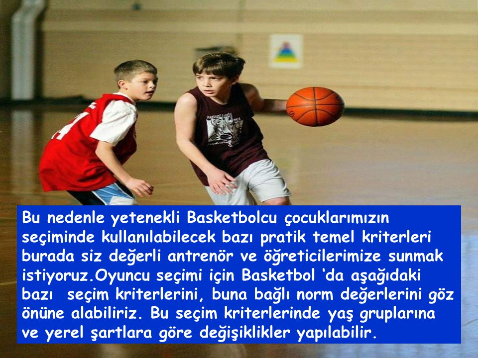 Bu nedenle yetenekli Basketbolcu çocuklarımızın seçiminde kullanılabilecek bazı pratik temel kriterleri burada siz değerli antrenör ve öğreticilerimize sunmak istiyoruz.Oyuncu seçimi için Basketbol 'da aşağıdaki bazı seçim kriterlerini, buna bağlı norm değerlerini göz önüne alabiliriz.