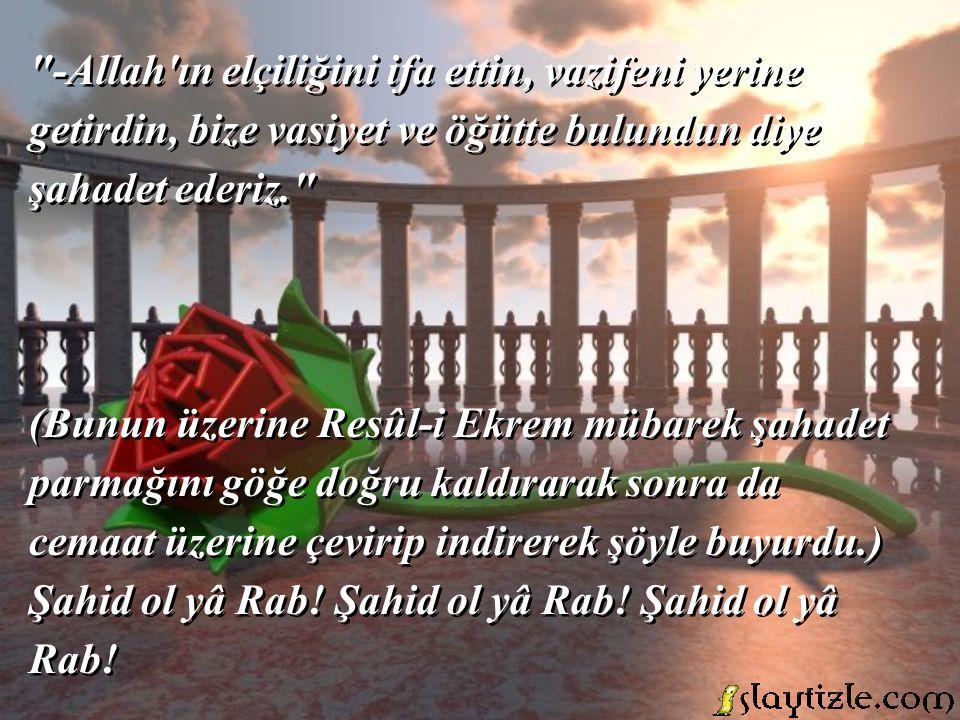 -Allah ın elçiliğini ifa ettin, vazifeni yerine getirdin, bize vasiyet ve öğütte bulundun diye şahadet ederiz.