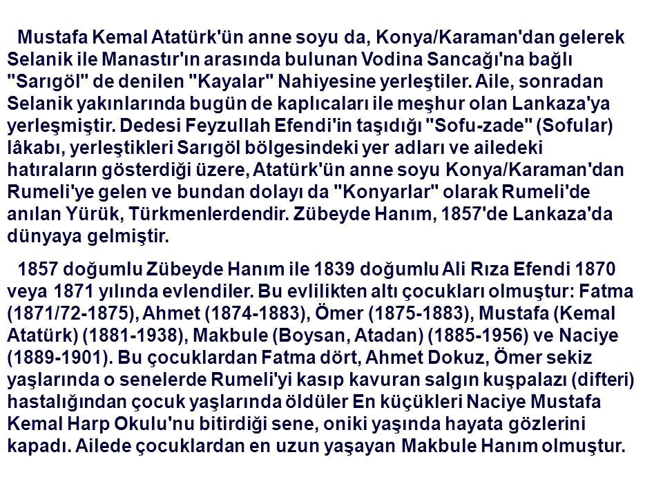 Mustafa Kemal Atatürk ün anne soyu da, Konya/Karaman dan gelerek Selanik ile Manastır ın arasında bulunan Vodina Sancağı na bağlı Sarıgöl de denilen Kayalar Nahiyesine yerleştiler. Aile, sonradan Selanik yakınlarında bugün de kaplıcaları ile meşhur olan Lankaza ya yerleşmiştir. Dedesi Feyzullah Efendi in taşıdığı Sofu-zade (Sofular) lâkabı, yerleştikleri Sarıgöl bölgesindeki yer adları ve ailedeki hatıraların gösterdiği üzere, Atatürk ün anne soyu Konya/Karaman dan Rumeli ye gelen ve bundan dolayı da Konyarlar olarak Rumeli de anılan Yürük, Türkmenlerdendir. Zübeyde Hanım, 1857 de Lankaza da dünyaya gelmiştir.