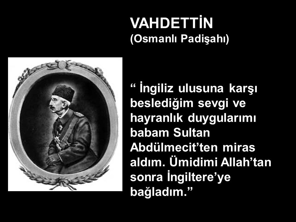 VAHDETTİN (Osmanlı Padişahı) İngiliz ulusuna karşı beslediğim sevgi ve hayranlık duygularımı babam Sultan Abdülmecit'ten miras aldım.