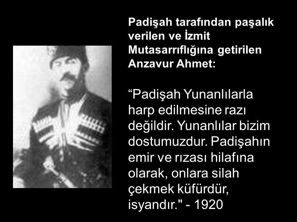 Padişah tarafından paşalık verilen ve İzmit Mutasarrıflığına getirilen Anzavur Ahmet: Padişah Yunanlılarla harp edilmesine razı değildir.