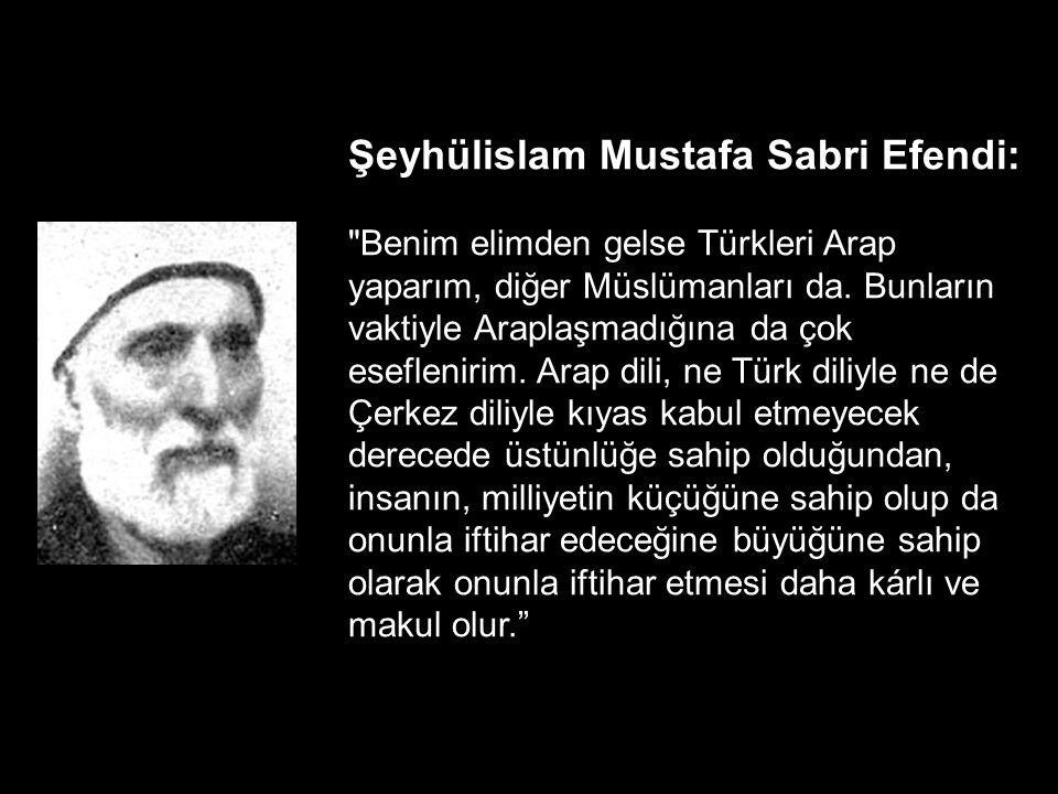 Şeyhülislam Mustafa Sabri Efendi: Benim elimden gelse Türkleri Arap yaparım, diğer Müslümanları da.