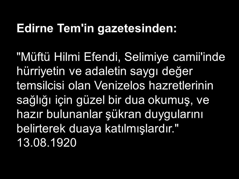 Edirne Tem in gazetesinden: Müftü Hilmi Efendi, Selimiye camii inde hürriyetin ve adaletin saygı değer temsilcisi olan Venizelos hazretlerinin sağlığı için güzel bir dua okumuş, ve hazır bulunanlar şükran duygularını belirterek duaya katılmışlardır. 13.08.1920