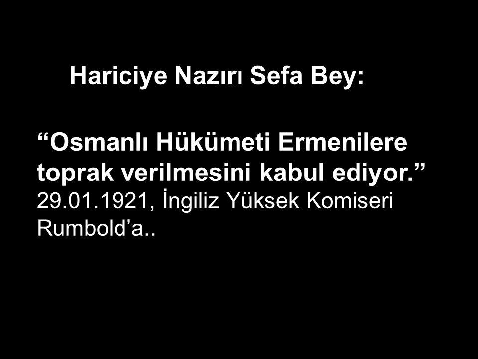 Hariciye Nazırı Sefa Bey: Osmanlı Hükümeti Ermenilere toprak verilmesini kabul ediyor. 29.01.1921, İngiliz Yüksek Komiseri Rumbold'a..