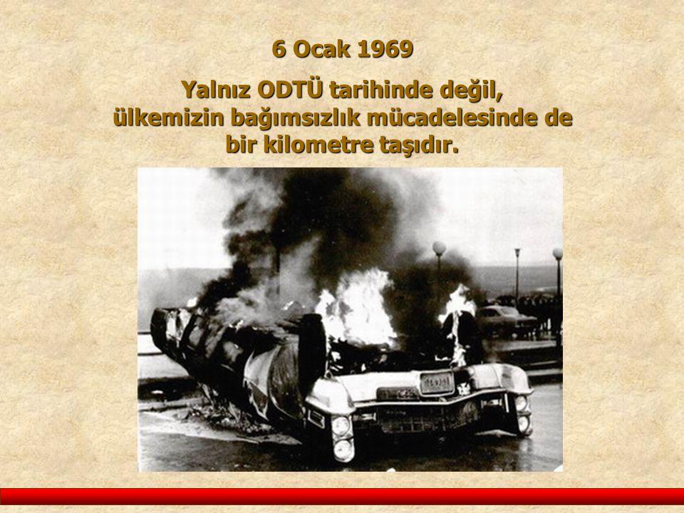 6 Ocak 1969 Yalnız ODTÜ tarihinde değil, ülkemizin bağımsızlık mücadelesinde de bir kilometre taşıdır.