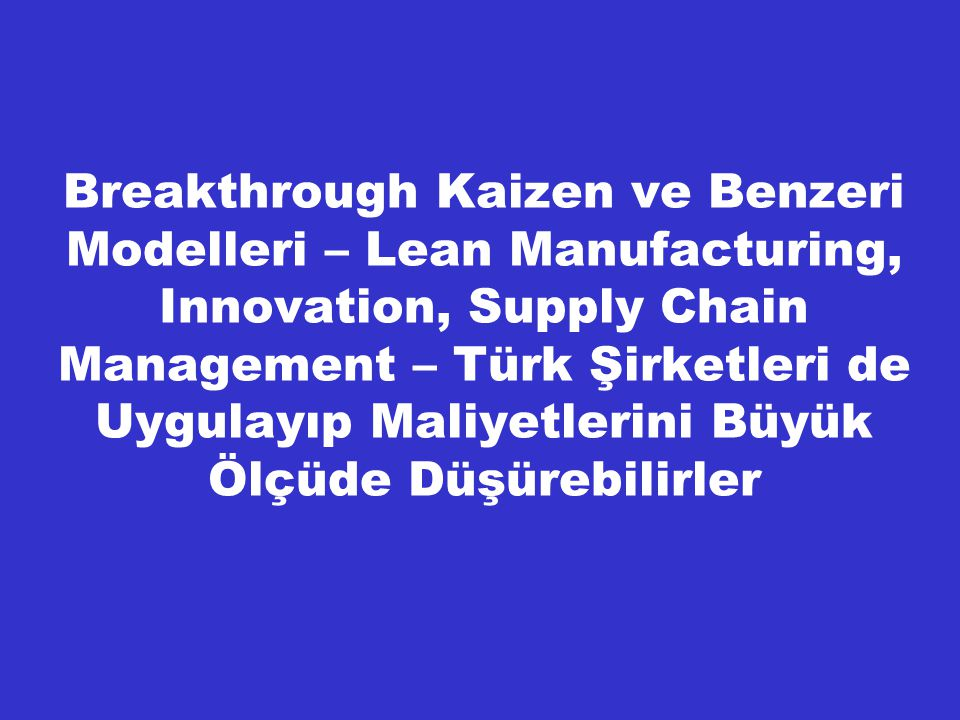 Breakthrough Kaizen ve Benzeri Modelleri – Lean Manufacturing, Innovation, Supply Chain Management – Türk Şirketleri de Uygulayıp Maliyetlerini Büyük Ölçüde Düşürebilirler