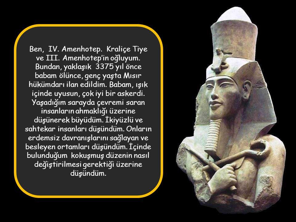 Ben, IV. Amenhotep. Kraliçe Tiye ve III. Amenhotep'in oğluyum