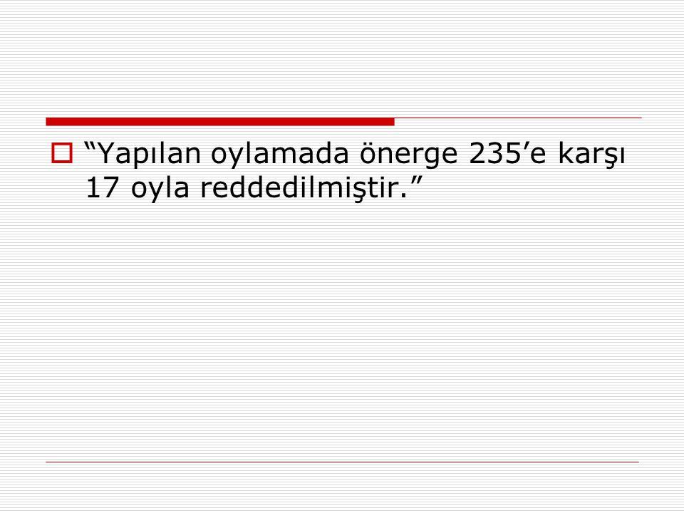 Yapılan oylamada önerge 235'e karşı 17 oyla reddedilmiştir.
