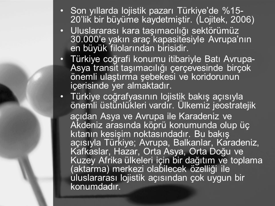 Son yıllarda lojistik pazarı Türkiye'de %15-20'lik bir büyüme kaydetmiştir. (Lojitek, 2006)