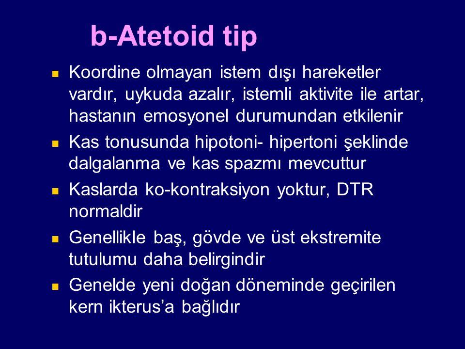 b-Atetoid tip Koordine olmayan istem dışı hareketler vardır, uykuda azalır, istemli aktivite ile artar, hastanın emosyonel durumundan etkilenir.