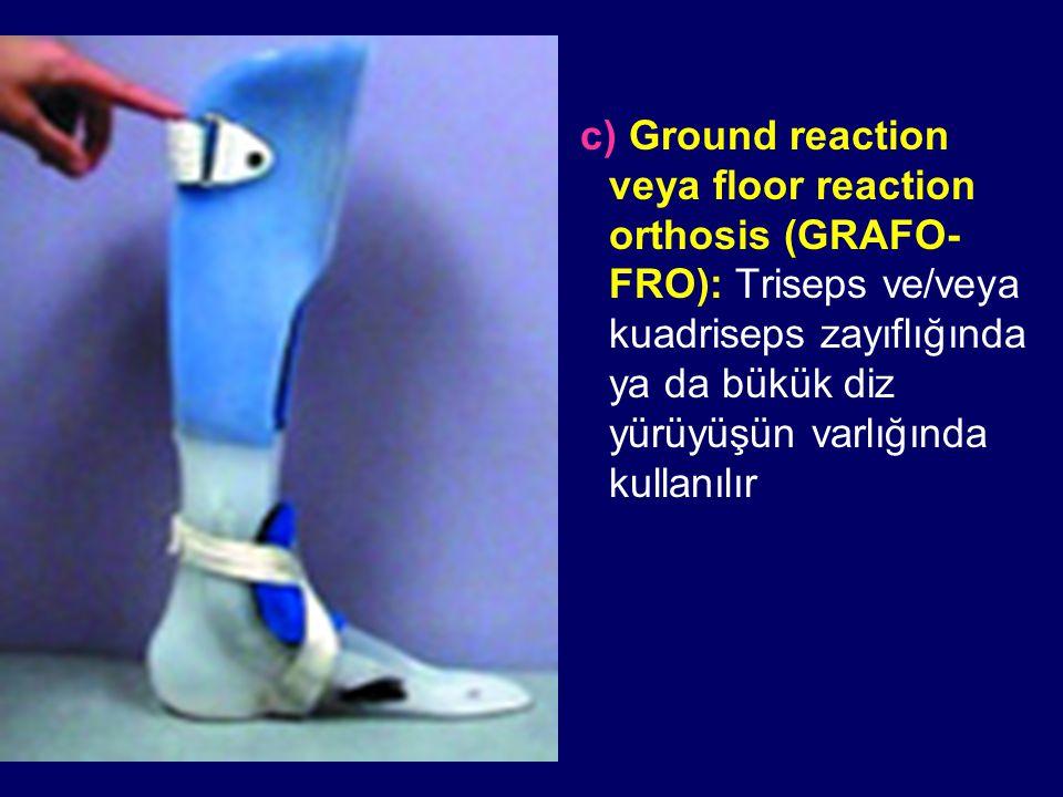 c) Ground reaction veya floor reaction orthosis (GRAFO-FRO): Triseps ve/veya kuadriseps zayıflığında ya da bükük diz yürüyüşün varlığında kullanılır