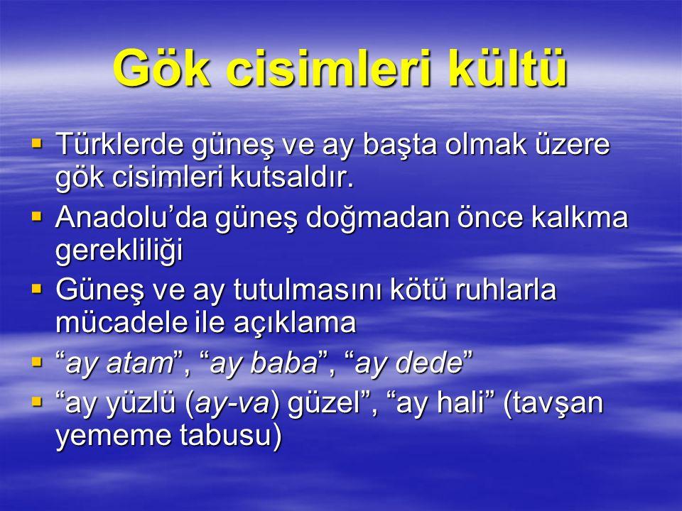 Gök cisimleri kültü Türklerde güneş ve ay başta olmak üzere gök cisimleri kutsaldır. Anadolu'da güneş doğmadan önce kalkma gerekliliği.