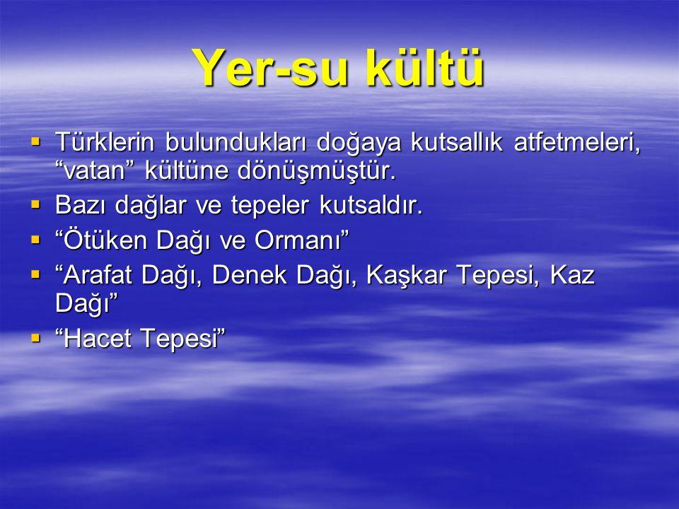 Yer-su kültü Türklerin bulundukları doğaya kutsallık atfetmeleri, vatan kültüne dönüşmüştür. Bazı dağlar ve tepeler kutsaldır.