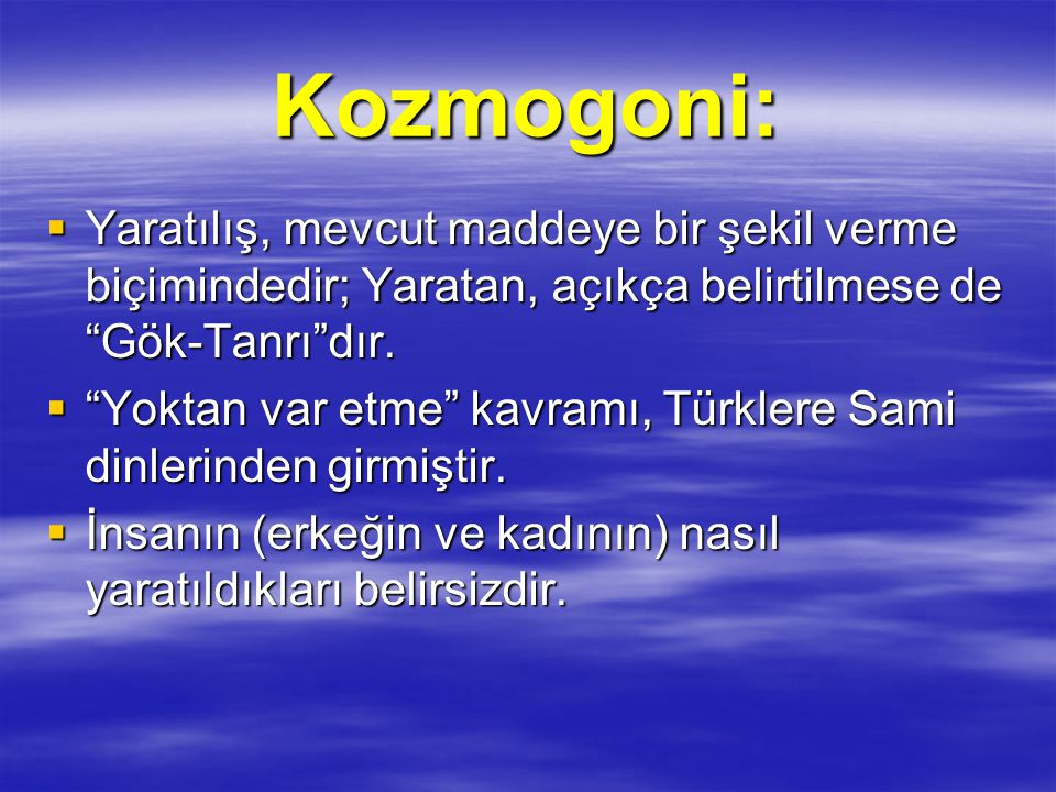 Kozmogoni: Yaratılış, mevcut maddeye bir şekil verme biçimindedir; Yaratan, açıkça belirtilmese de Gök-Tanrı dır.