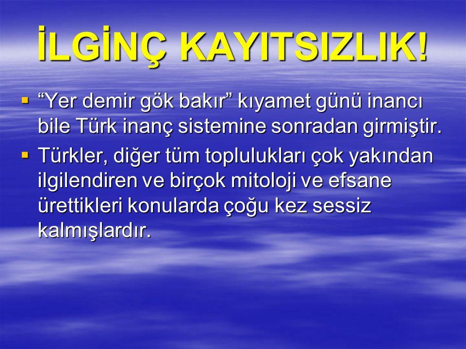 İLGİNÇ KAYITSIZLIK! Yer demir gök bakır kıyamet günü inancı bile Türk inanç sistemine sonradan girmiştir.