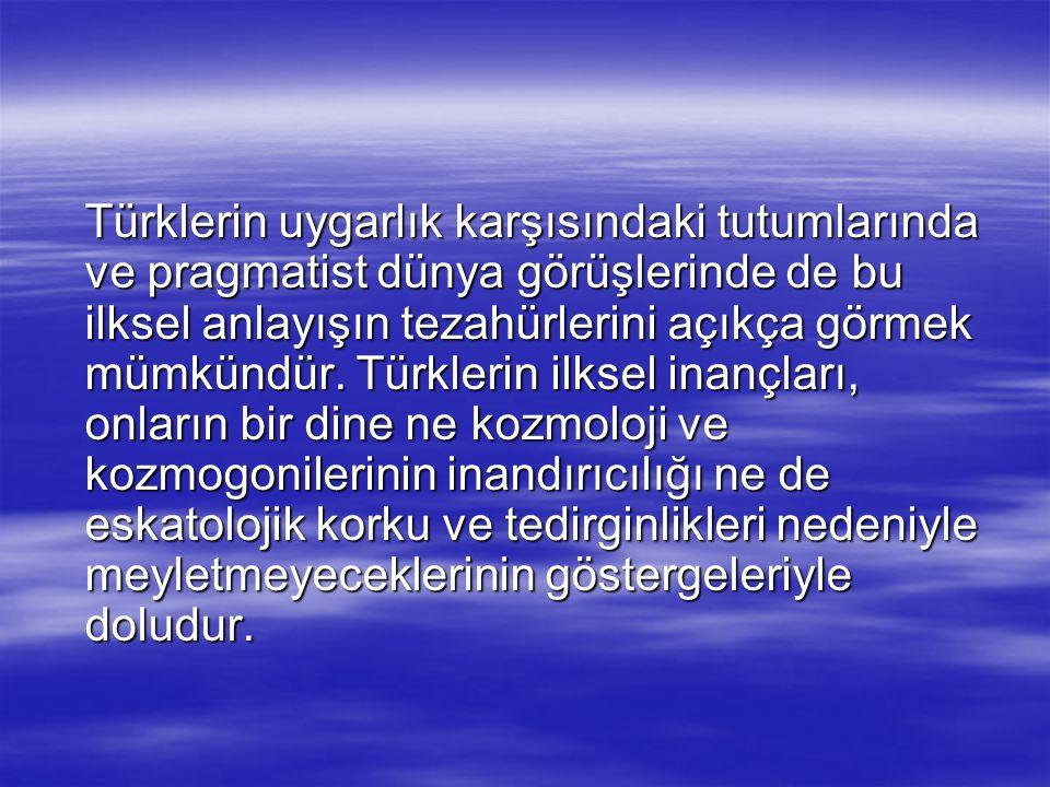 Türklerin uygarlık karşısındaki tutumlarında ve pragmatist dünya görüşlerinde de bu ilksel anlayışın tezahürlerini açıkça görmek mümkündür.