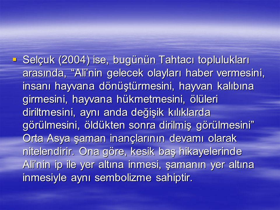 Selçuk (2004) ise, bugünün Tahtacı toplulukları arasında, Ali'nin gelecek olayları haber vermesini, insanı hayvana dönüştürmesini, hayvan kalıbına girmesini, hayvana hükmetmesini, ölüleri diriltmesini, aynı anda değişik kılıklarda görülmesini, öldükten sonra dirilmiş görülmesini Orta Asya şaman inançlarının devamı olarak nitelendirir.