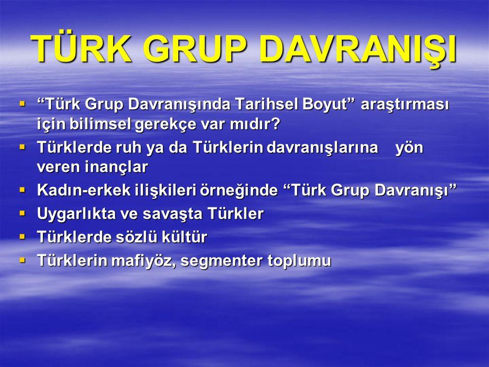 TÜRK GRUP DAVRANIŞI Türk Grup Davranışında Tarihsel Boyut araştırması için bilimsel gerekçe var mıdır