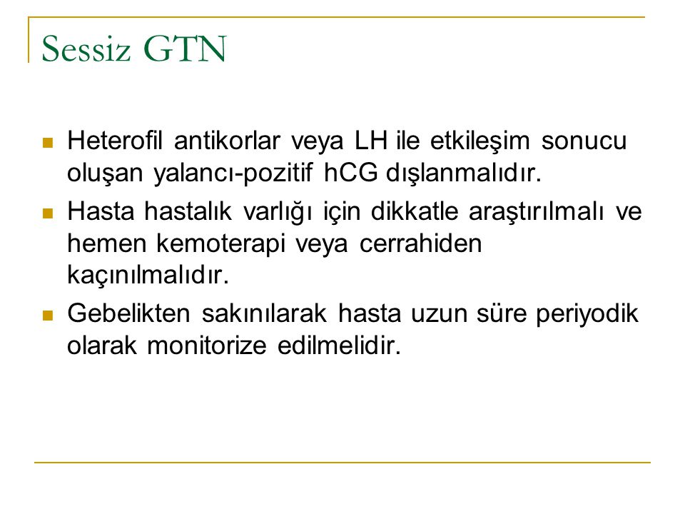 Sessiz GTN Heterofil antikorlar veya LH ile etkileşim sonucu oluşan yalancı-pozitif hCG dışlanmalıdır.